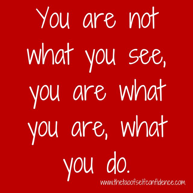 You are not what you see, you are what you are, what you do.