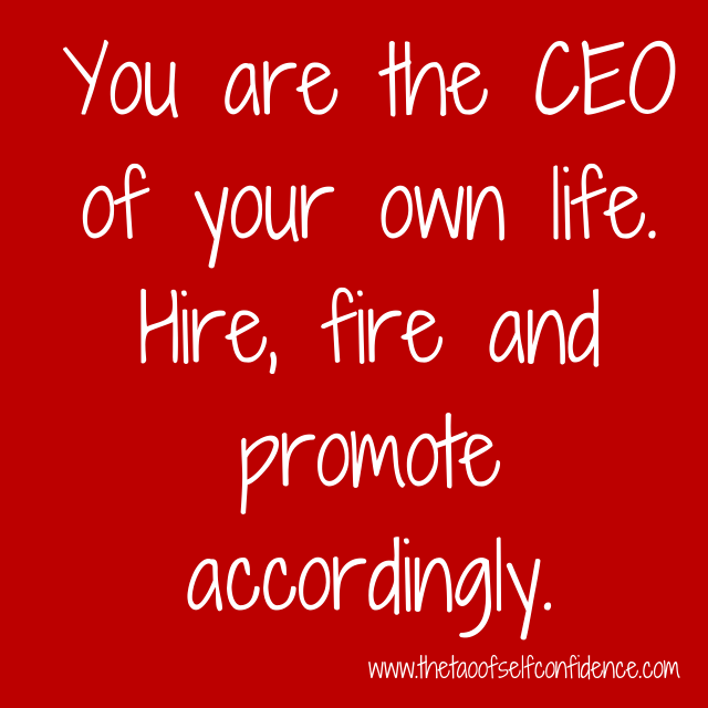 You are the CEO of your own life. Hire, fire and promote accordingly.