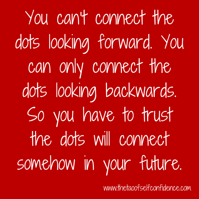 You can't connect the dots looking forward. You can only connect the dots looking backwards. So you have to trust the dots will connect somehow in your future.