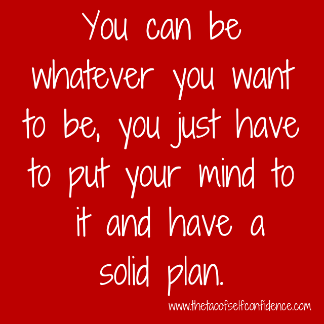 You can be whatever you want to be, you just have to put your mind to it and have a solid plan.