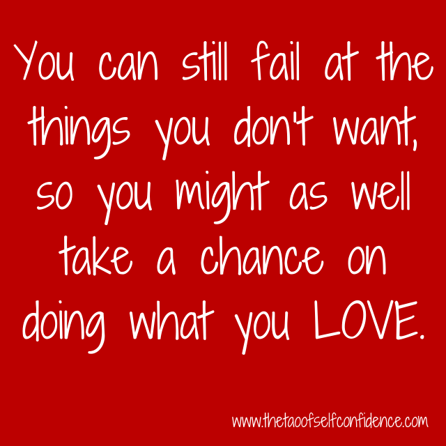 You can still fail at the things you don't want, so you might as well take a chance on doing what you LOVE.