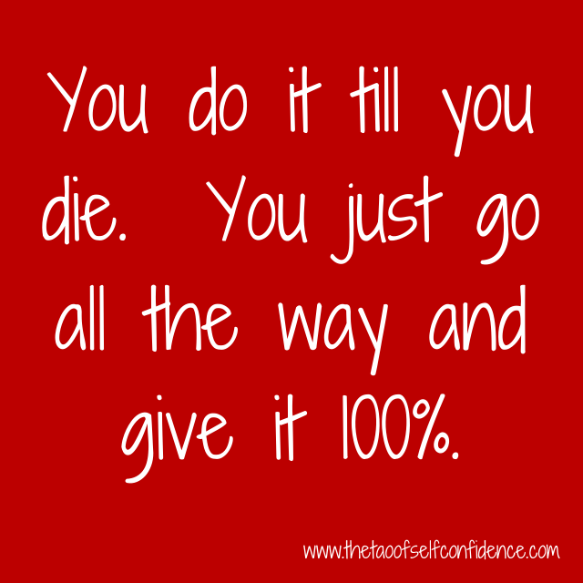You do it till you die.  You just go all the way and give it 100%.