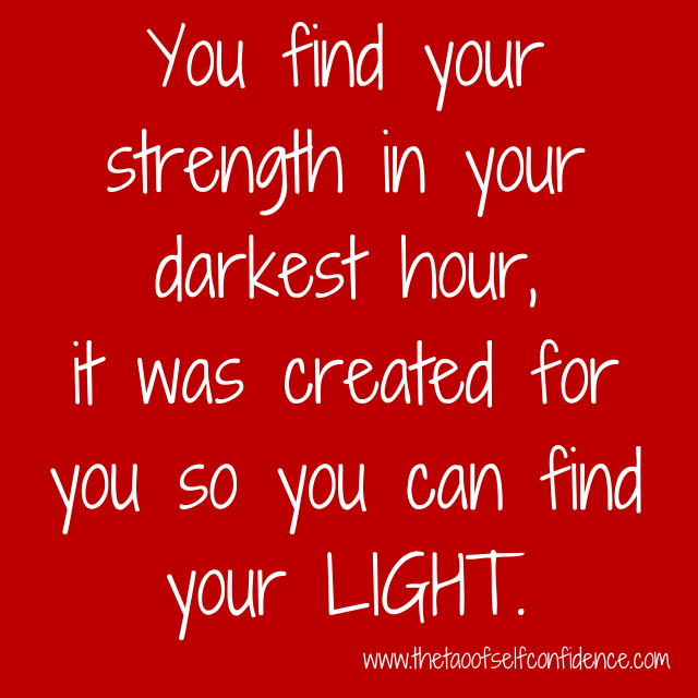 You find your strength in your darkest hour, it was created for you so you can find your LIGHT.