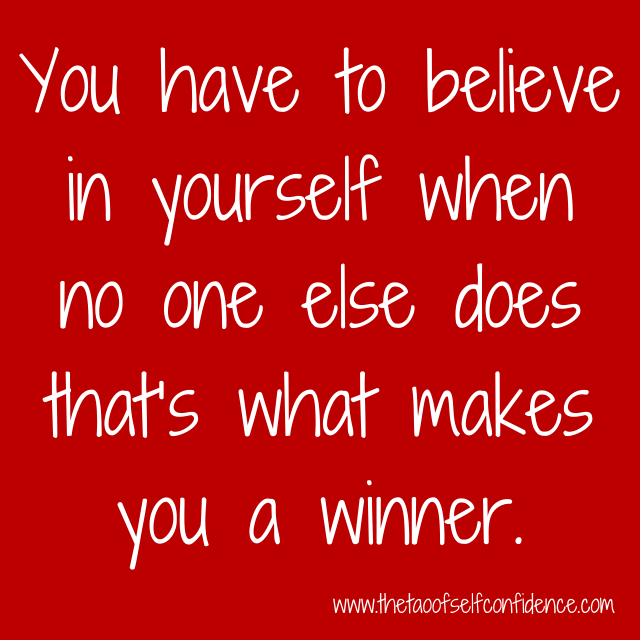 You have to believe in yourself when no one else does that's what makes you a winner.