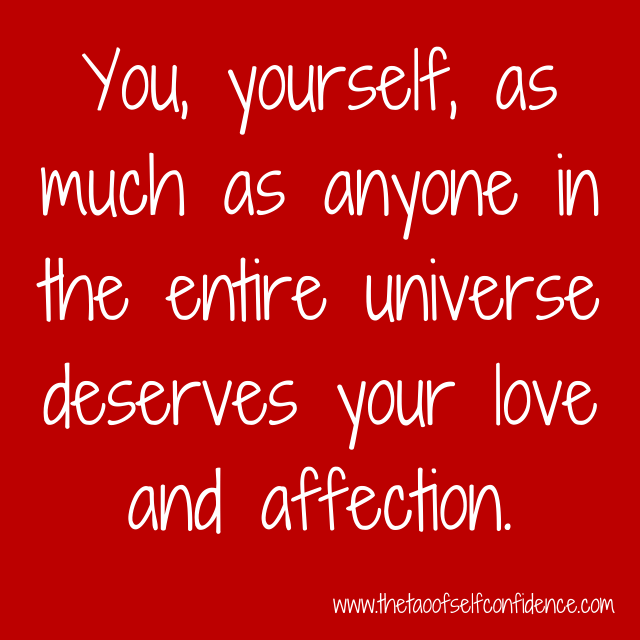 You, yourself, as much as anyone in the entire universe deserves your love and affection.