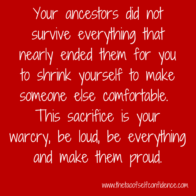 Your ancestors did not survive everything that nearly ended them for you to shrink yourself to make someone else comfortable.  This sacrifice is your warcry, be loud, be everything and make them proud.