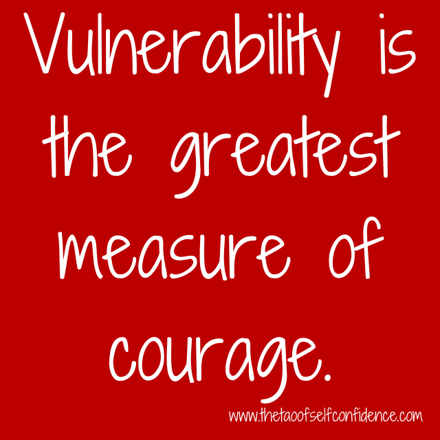 Vulnerability is the greatest measure of courage