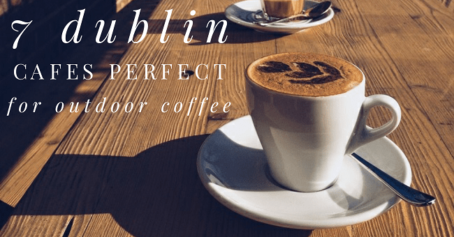 7 Dublin Cafés Perfect for Outdoor Coffee