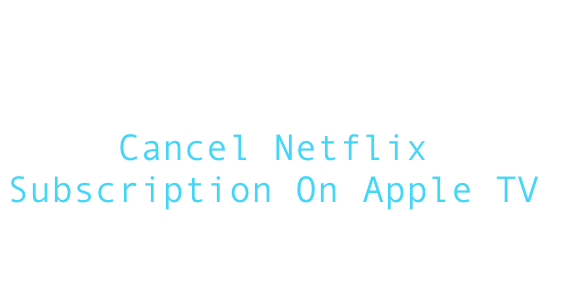cancel netflix on Apple TV