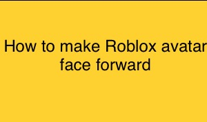 How to make Roblox avatar face forward