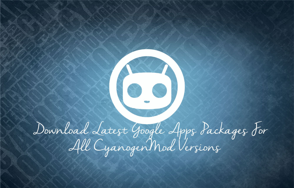 Download Latest Google Apps Packages For All CyanogenMod Versions