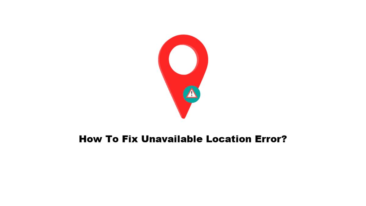 How To Fix Unavailable Location Error?