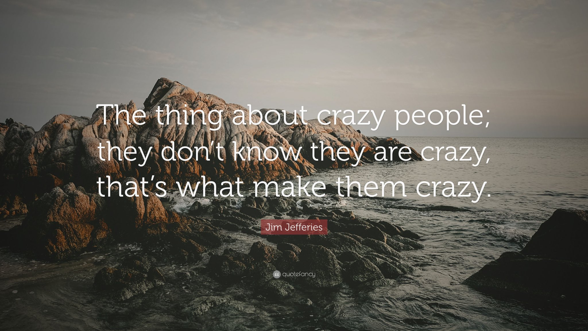 """The thing about crazy people; they don't know they are crazy, that's what make them crazy"" - Jim Jeffries"