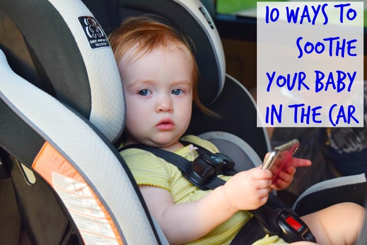 10 Ways to Soothe Your Baby in the Car Seat