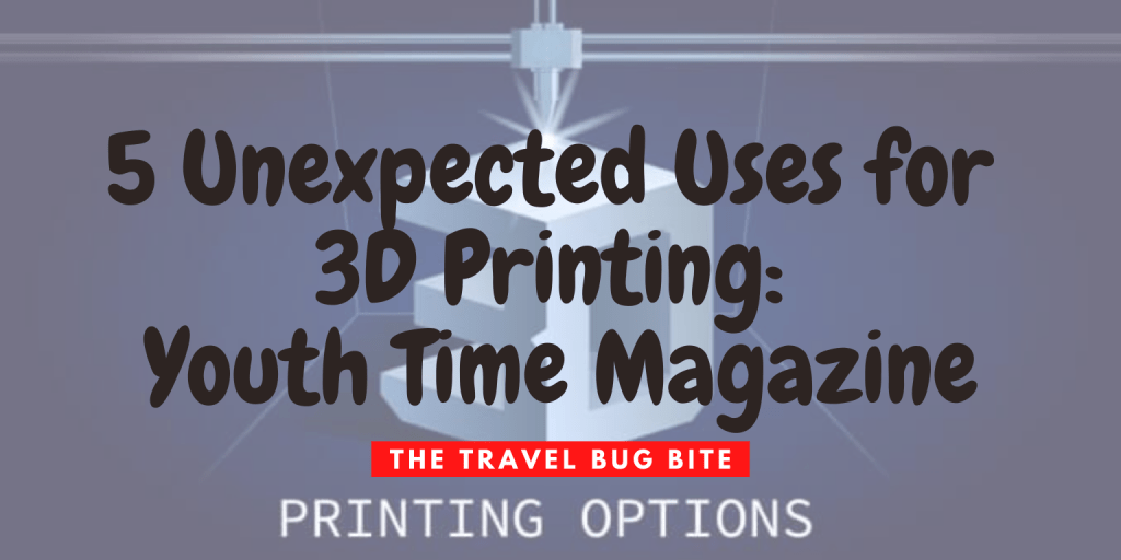 , 5 Unexpected Uses for 3D Printing: Youth Time Magazine, The Travel Bug Bite