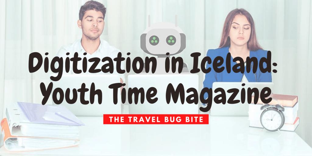 Iceland, Digitization in Iceland: Youth Time Magazine, The Travel Bug Bite