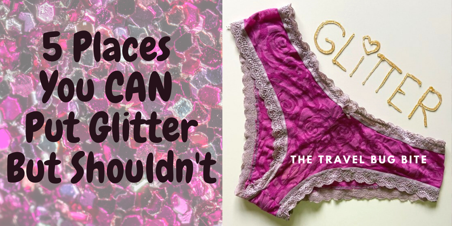 5 Places You CAN Put Glitter, 5 Places You CAN Put Glitter But Shouldn't (NSFW), Travel, Reviews, Bugs & More!