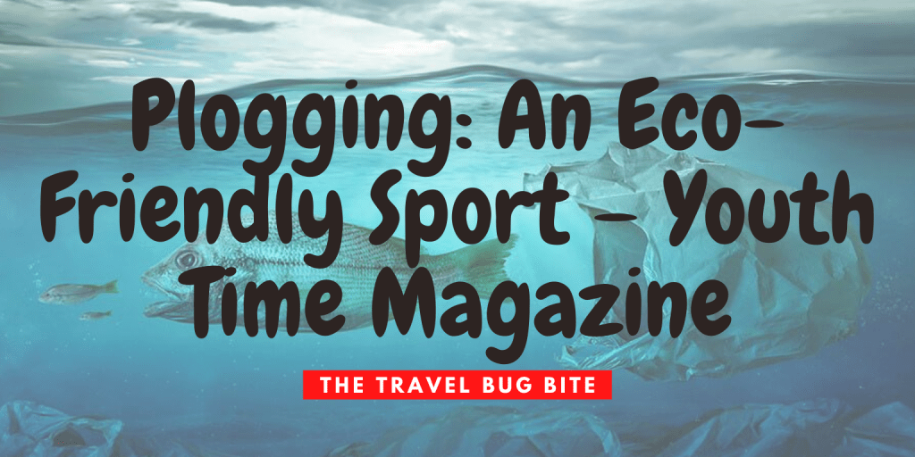 Plogging, Plogging: An Eco-Friendly Sport – Youth Time Magazine, The Travel Bug Bite