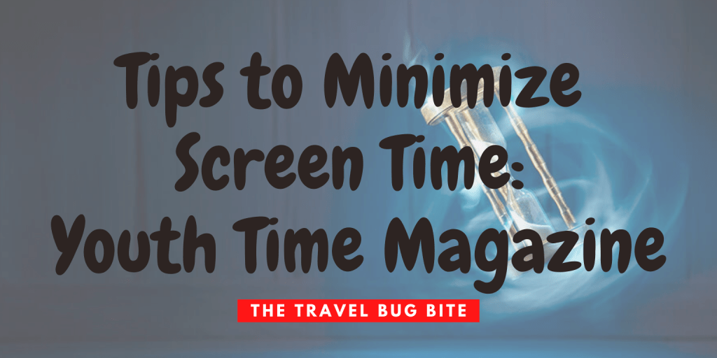, Tips to Minimize Screen Time: Youth Time Magazine, The Travel Bug Bite