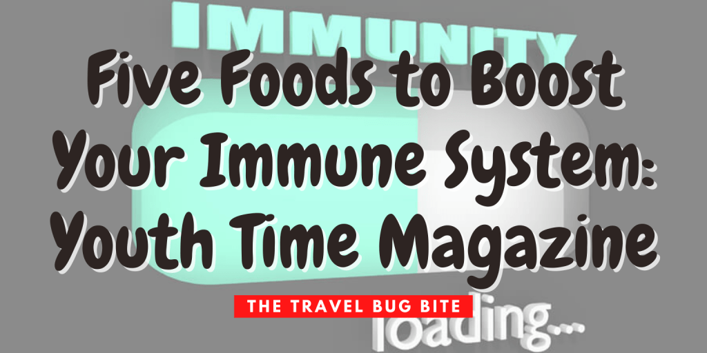 , Five Foods to Boost Your Immune System: Youth Time Magazine, The Travel Bug Bite