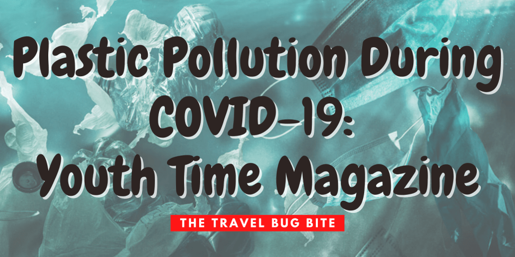 , Plastic Pollution During COVID-19: Youth Time Magazine, The Travel Bug Bite