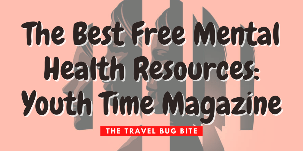 , The Best Free Mental Health Resources: Youth Time Magazine, The Travel Bug Bite