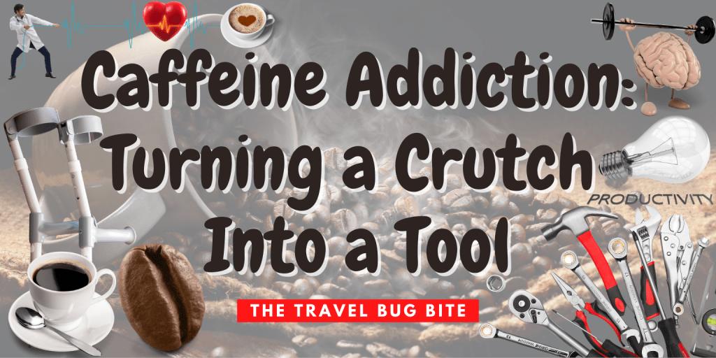 caffeine, Caffeine Addiction: Turning a Crutch Into a Tool, The Travel Bug Bite