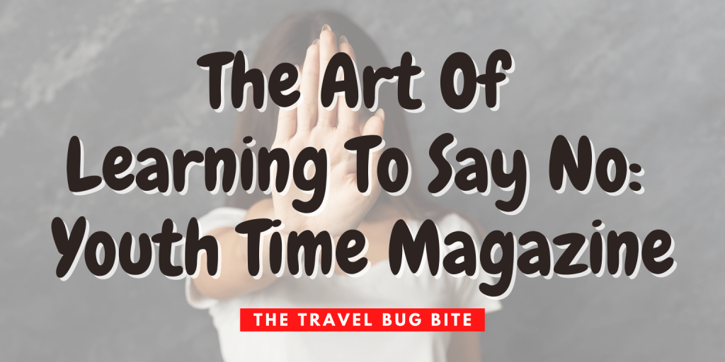 , The Art Of Learning To Say No: Youth Time Magazine, The Travel Bug Bite