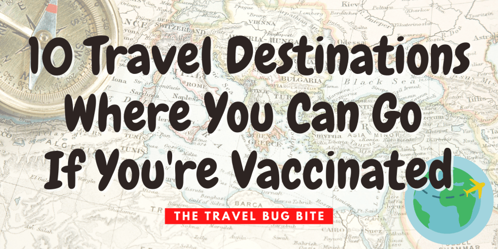 , 10 Travel Destinations Where You Can Go If You're Vaccinated, The Travel Bug Bite