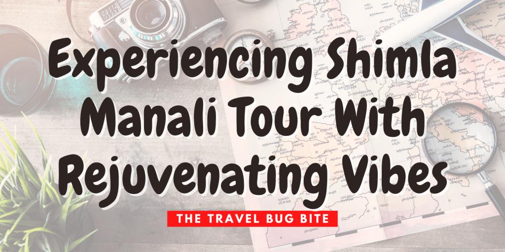 , Experiencing  Shimla Manali Tour With Rejuvenating Vibes, The Travel Bug Bite