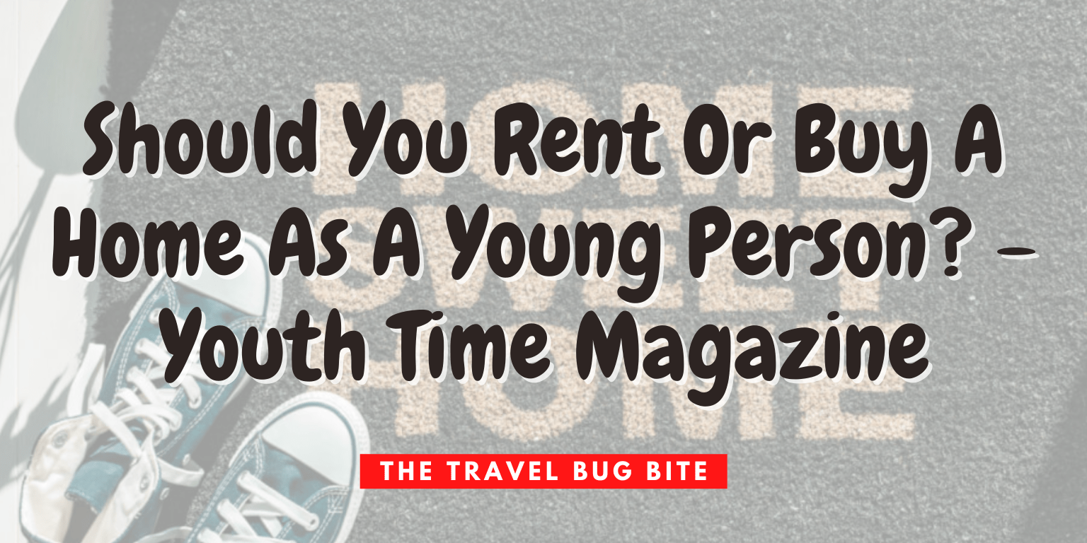 , Should You Rent Or Buy A Home As A Young Person? – Youth Time Magazine, The Travel Bug Bite