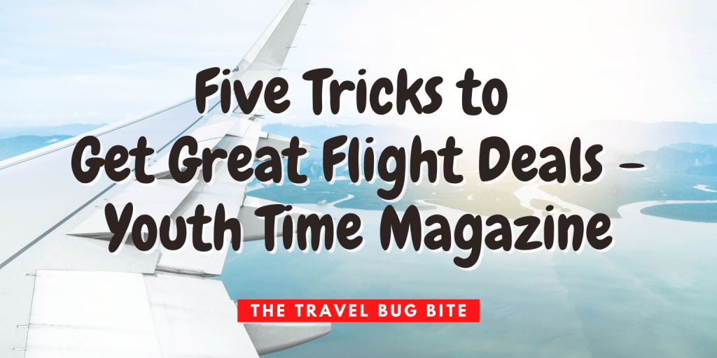 , Five Tricks to Get Great Flight Deals – Youth Time Magazine, The Travel Bug Bite