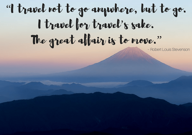 "Best Inspirational Travel Quotes: ""I travel not to go anywhere, but to go. I travel for travel's sake. The great affair is to move."" – Robert Louis Stevenson"