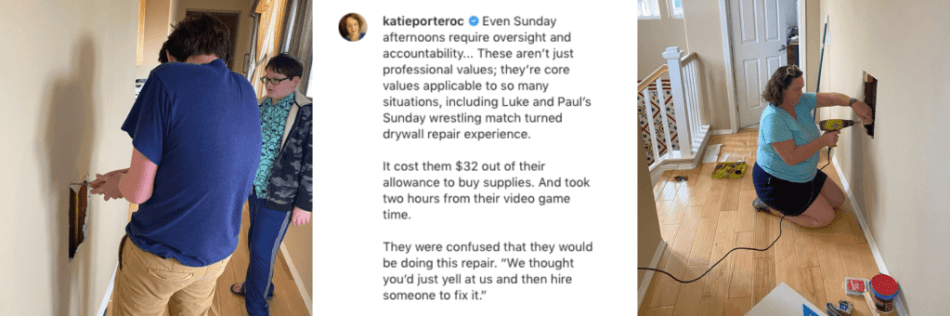 """Three images together in a college. Left image from Rep. Katie Porter's Instagram page show her sons patching drywall.  Center image shows her caption, which reads: """"Even Sunday afternoons require oversight and accountability... These aren't just professional values; they're core values applicable to so many situations, including Luke and Paul's Sunday wrestling match turned drywall repair experience.  It cost them $32 out of their allowance to buy supplies. And took two hours from their video game time.  They were confused that they would be doing this repair. """"We thought you'd just yell at us and then hire someone to fix it.""""  Right image shows Rep. Katie Porter holding a drill and helping fix the drywall."""
