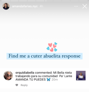 """Screenshot of an Instagram story from candidate Amanda Farías (@amandafarias.nyc). In her story, she has shared a screenshot of a comment left on one of her posts. Amanda has added a heart GIF and commentary reading, """"Find me a cuter abuelita response"""""""