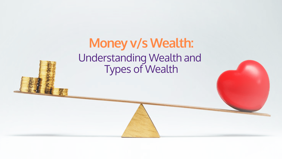 Money vs Wealth- Understanding Wealth and Types of Wealth