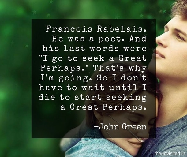 """the unvisited john green quotes Francois Rabelais. He was a poet. And his last words were """"I go to seek a Great Perhaps."""" That's why I'm going. So I don't have to wait until I die to start seeking a Great Perhaps."""