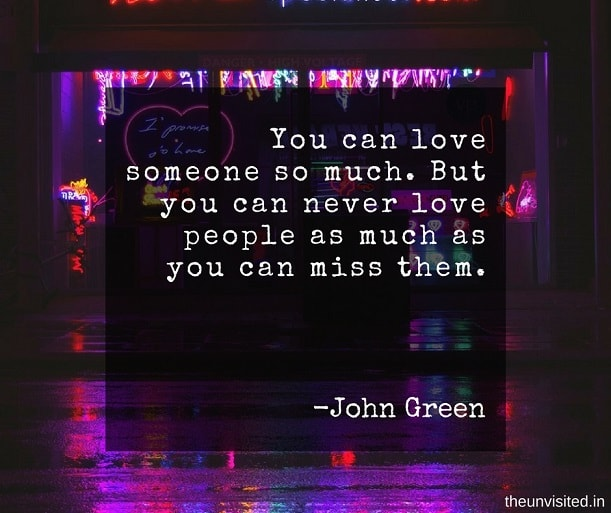 the unvisited john green quotes You can love someone so much. But you can never love people as much as you can miss them.