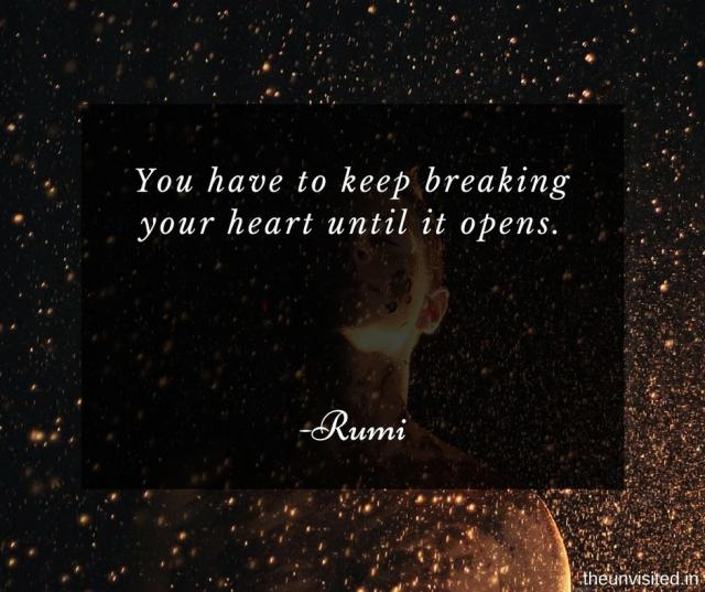 the unvisited You have to keep breaking your heart until it opens.
