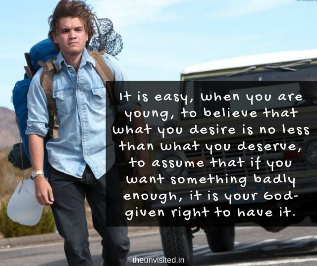 the unvisited into the wild quotes It is easy, when you are young, to believe that what you desire is no less than what you deserve, to assume that if you want something badly enough, it is your God-given right to have it.