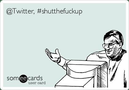 Some Ecards @Twitter #Shutthefuckup