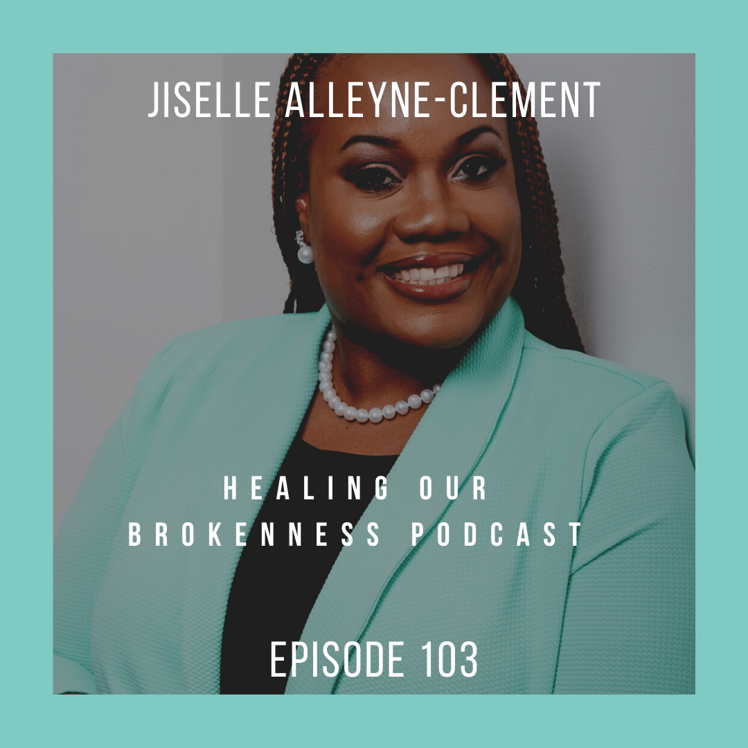 jiselle alleyne-clement, empowering women, healing our brokenness podcast episode 104, resilience, brokenness, community
