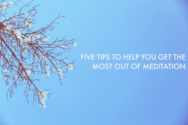 Five Tips to Help You Get the Most out of Meditation