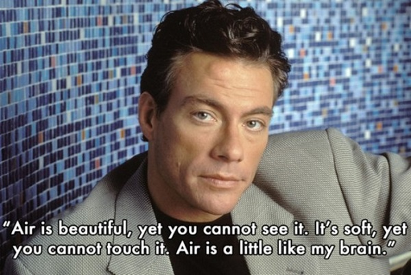Jean-claude Van Damme Quote - Air is beautiful, yet you cannot see it. It's soft, yet you cannot touch it. Air is a little like my brain.
