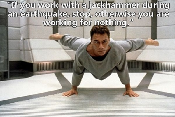 Jean-claude Van Damme Quote - If you work with a jackhammer during an earthquake, stop, otherwise you are working for nothing.