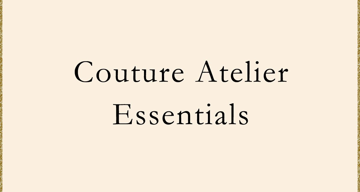 Couture Atelier Essentials for the Couture Enthusiast