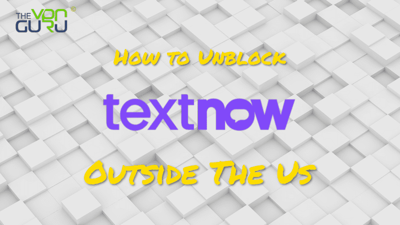 How to Unblock Textnow outside the US