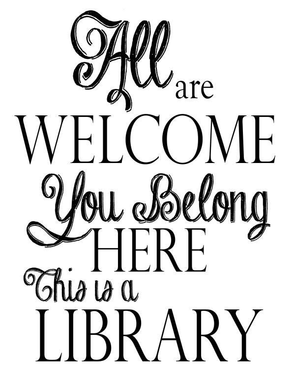 All are welcome. You belong here. This is a library.
