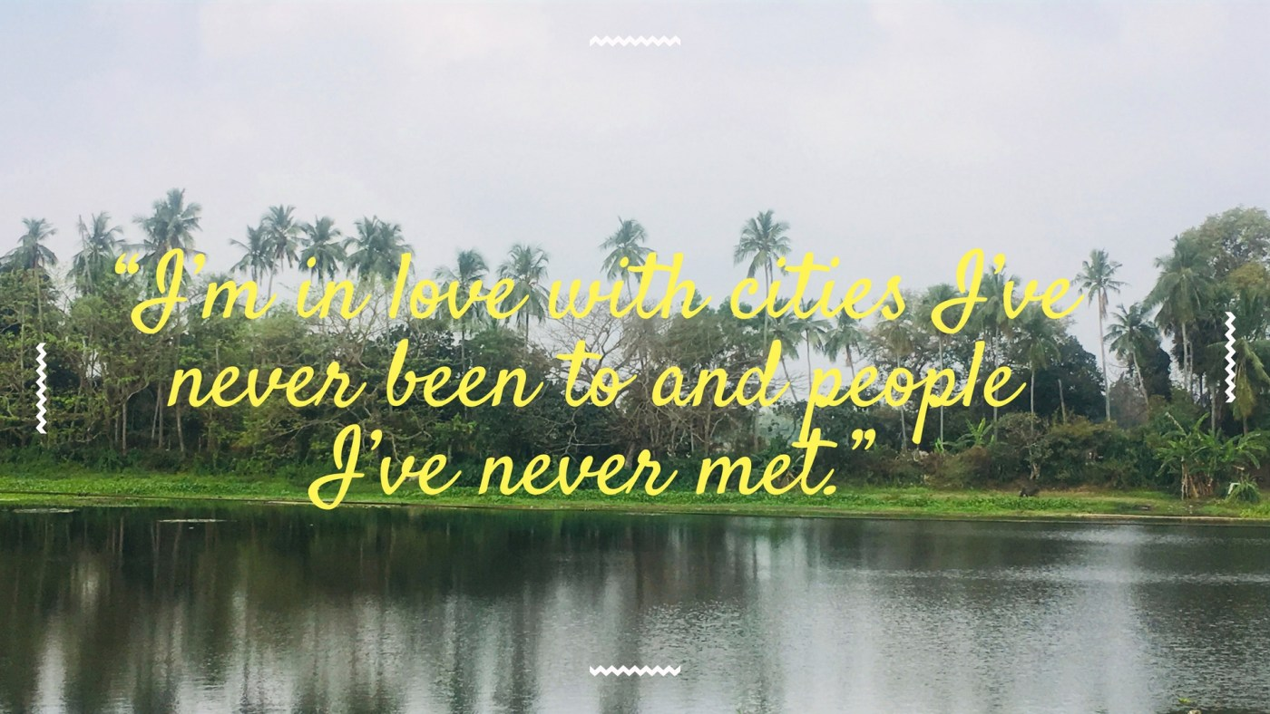"""""""I'm in love with cities I've never been to and people I've never met."""""""