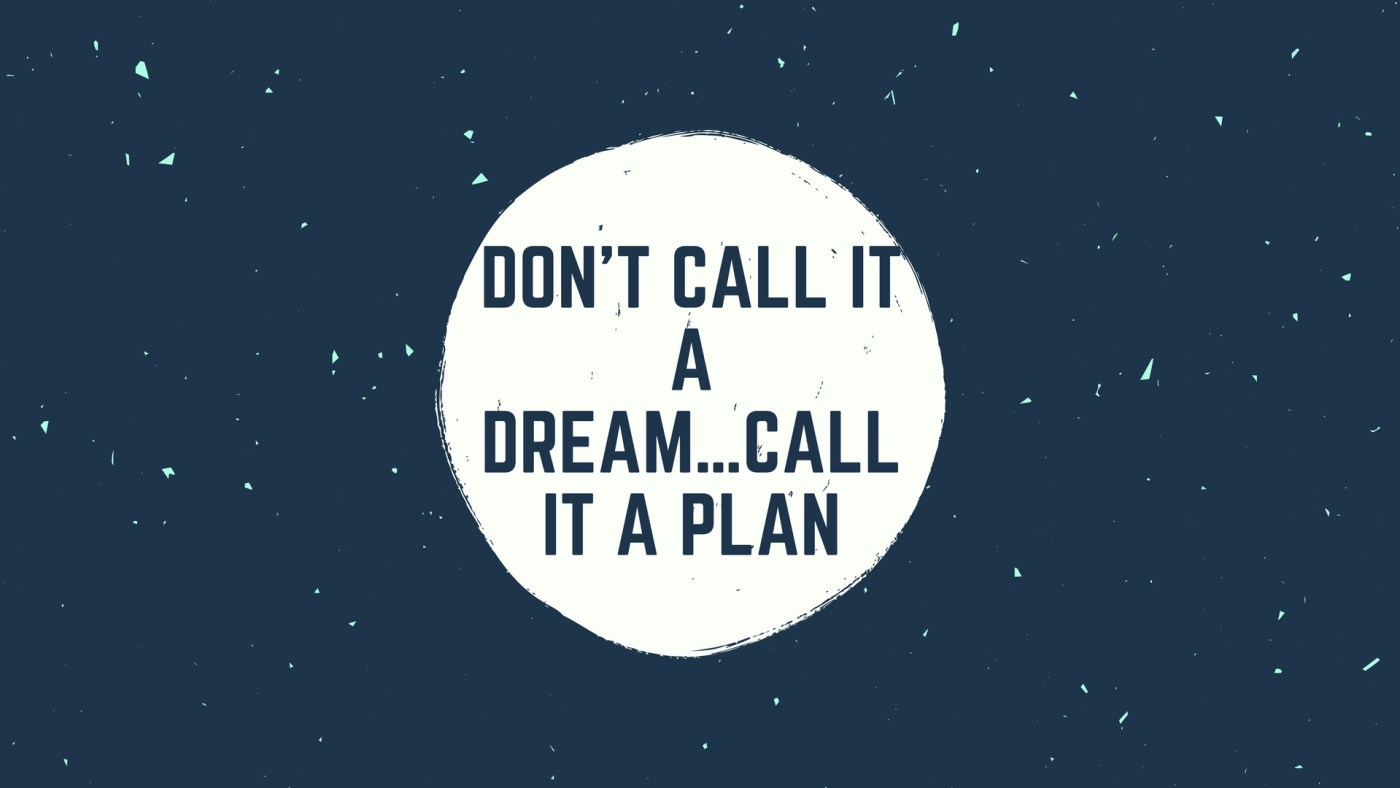 Don't call it a dream…call it a plan